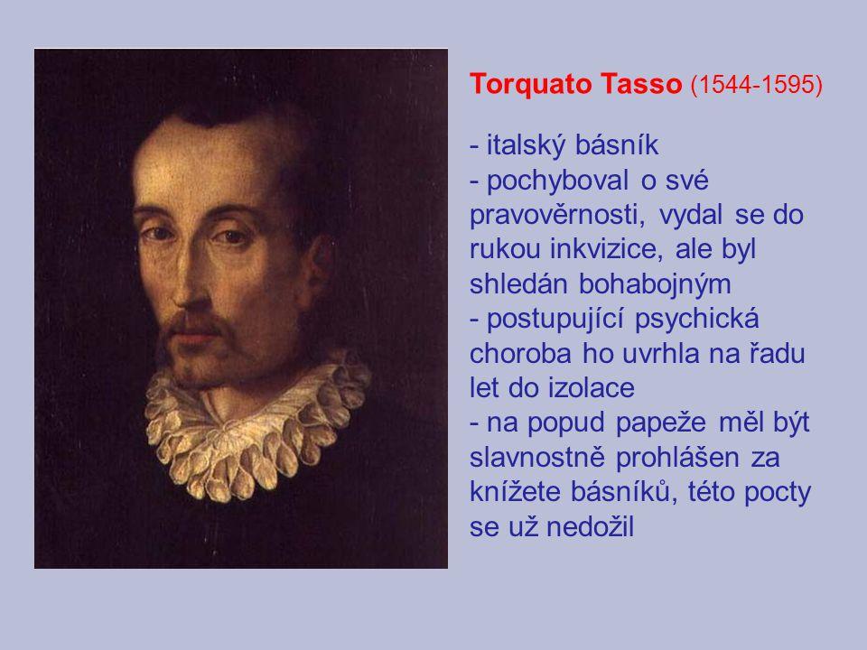 Torquato Tasso (1544-1595) - italský básník - pochyboval o své pravověrnosti, vydal se do rukou inkvizice, ale byl shledán bohabojným - postupující psychická choroba ho uvrhla na řadu let do izolace - na popud papeže měl být slavnostně prohlášen za knížete básníků, této pocty se už nedožil