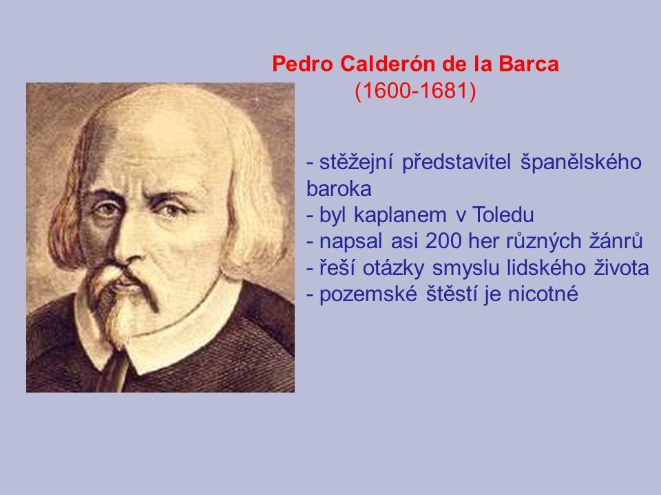 Pedro Calderón de la Barca (1600-1681) - stěžejní představitel španělského baroka - byl kaplanem v Toledu - napsal asi 200 her různých žánrů - řeší otázky smyslu lidského života - pozemské štěstí je nicotné