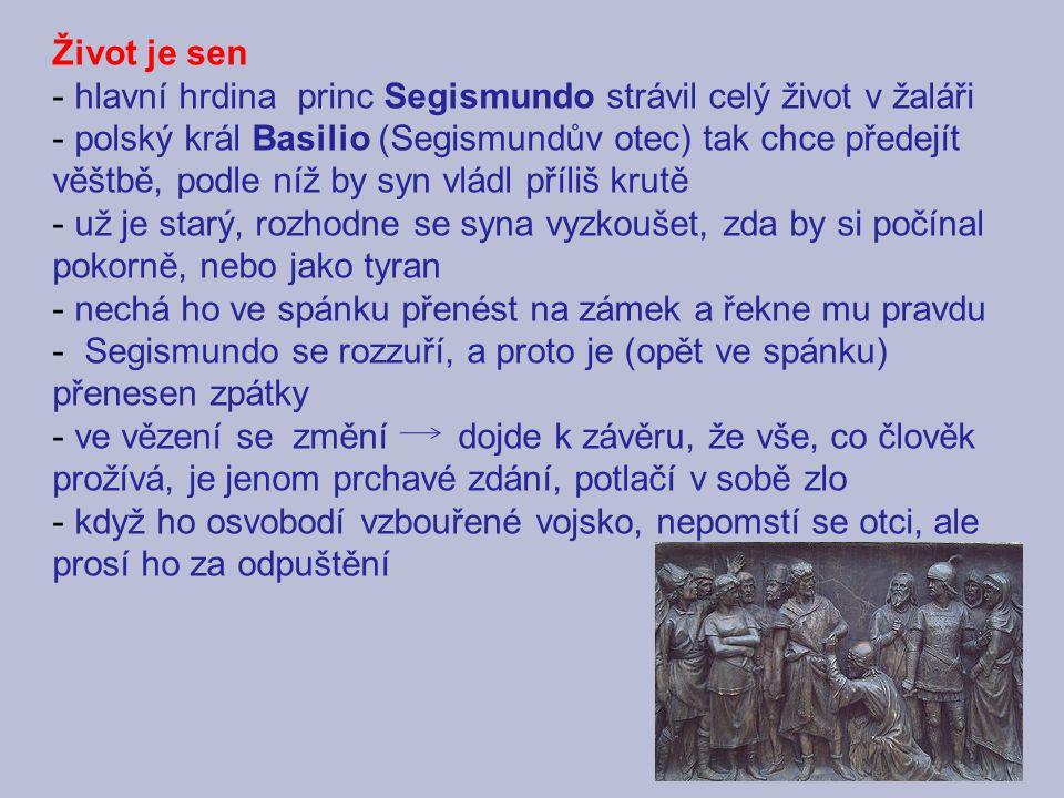 Život je sen - hlavní hrdina princ Segismundo strávil celý život v žaláři - polský král Basilio (Segismundův otec) tak chce předejít věštbě, podle níž by syn vládl příliš krutě - už je starý, rozhodne se syna vyzkoušet, zda by si počínal pokorně, nebo jako tyran - nechá ho ve spánku přenést na zámek a řekne mu pravdu - Segismundo se rozzuří, a proto je (opět ve spánku) přenesen zpátky - ve vězení se změní dojde k závěru, že vše, co člověk prožívá, je jenom prchavé zdání, potlačí v sobě zlo - když ho osvobodí vzbouřené vojsko, nepomstí se otci, ale prosí ho za odpuštění
