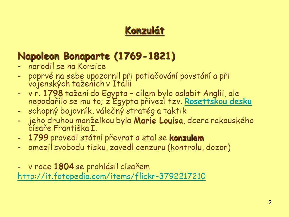 2 Konzulát Napoleon Bonaparte (1769-1821) -narodil se na Korsice -poprvé na sebe upozornil při potlačování povstání a při vojenských taženích v Itálii