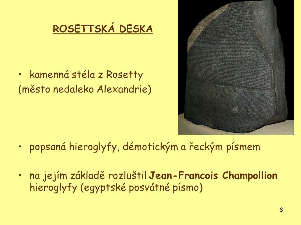 8 ROSETTSKÁ DESKA kamenná stéla z Rosetty (město nedaleko Alexandrie) popsaná hieroglyfy, démotickým a řeckým písmem na jejím základě rozluštil Jean-F