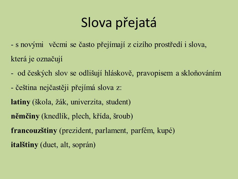 Slova přejatá - s novými věcmi se často přejímají z cizího prostředí i slova, která je označují - od českých slov se odlišují hláskově, pravopisem a s