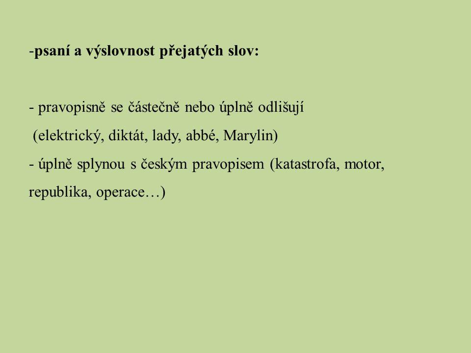 -psaní a výslovnost přejatých slov: - pravopisně se částečně nebo úplně odlišují (elektrický, diktát, lady, abbé, Marylin) - úplně splynou s českým pr