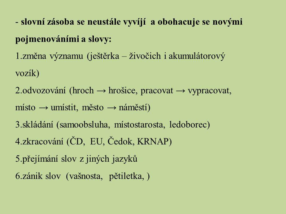 - slovní zásoba se neustále vyvíjí a obohacuje se novými pojmenováními a slovy: 1.změna významu (ještěrka – živočich i akumulátorový vozík) 2.odvozová