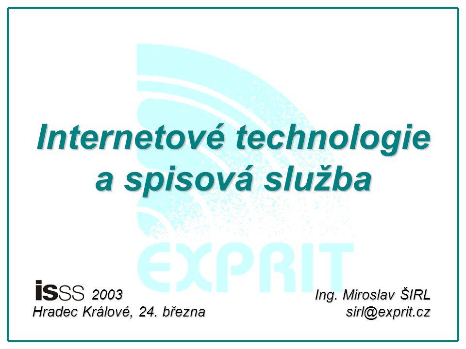 Internetové technologie a spisová služba Ing. Miroslav ŠIRL sirl@exprit.cz 2003 2003 Hradec Králové, 24. března