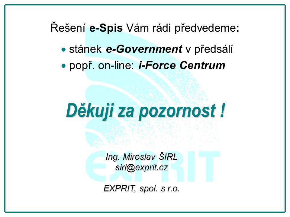 Děkuji za pozornost ! Řešení e-Spis Vám rádi předvedeme:   stánek e-Government v předsálí   popř. on-line: i-Force Centrum Ing. Miroslav ŠIRL sirl