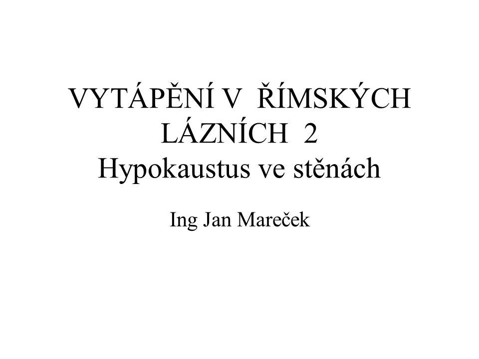 VYTÁPĚNÍ V ŘÍMSKÝCH LÁZNÍCH 2 Hypokaustus ve stěnách Ing Jan Mareček
