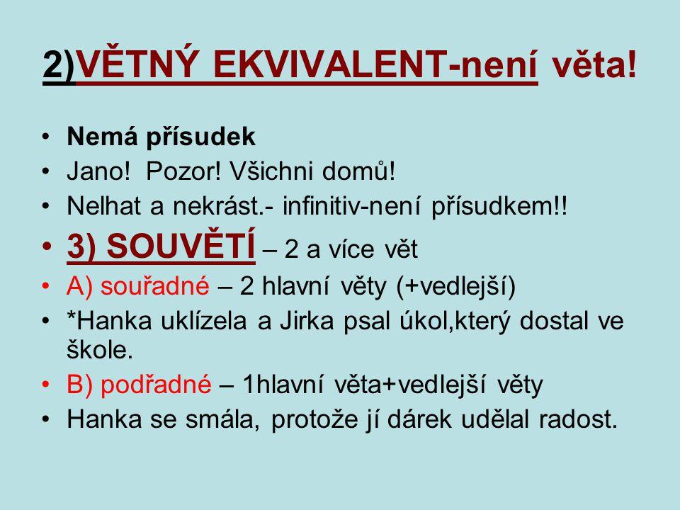 2)VĚTNÝ EKVIVALENT-není věta! Nemá přísudek Jano! Pozor! Všichni domů! Nelhat a nekrást.- infinitiv-není přísudkem!! 3) SOUVĚTÍ – 2 a více vět A) souř