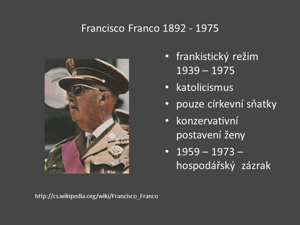 Francisco Franco 1892 - 1975 frankistický režim 1939 – 1975 katolicismus pouze církevní sňatky konzervativní postavení ženy 1959 – 1973 – hospodářský zázrak http://cs.wikipedia.org/wiki/Francisco_Franco