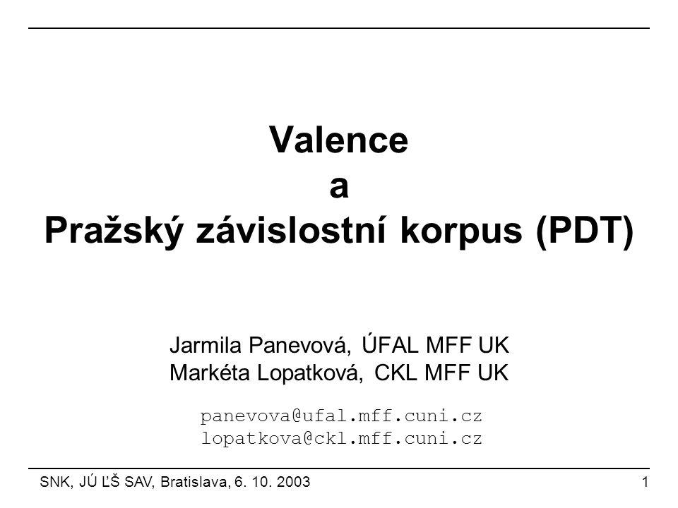 Valence a Pražský závislostní korpus (PDT) Jarmila Panevová, ÚFAL MFF UK Markéta Lopatková, CKL MFF UK SNK, JÚ ĽŠ SAV, Bratislava, 6. 10. 2003 1 panev