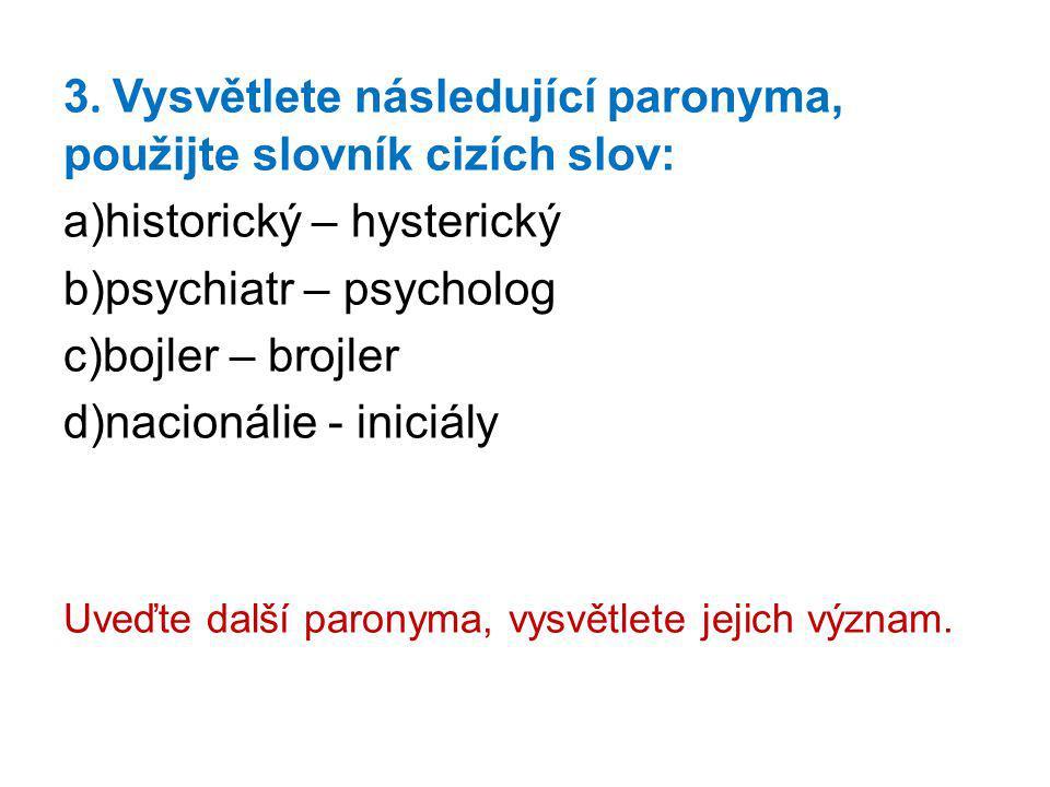 3. Vysvětlete následující paronyma, použijte slovník cizích slov: a)historický – hysterický b)psychiatr – psycholog c)bojler – brojler d)nacionálie -
