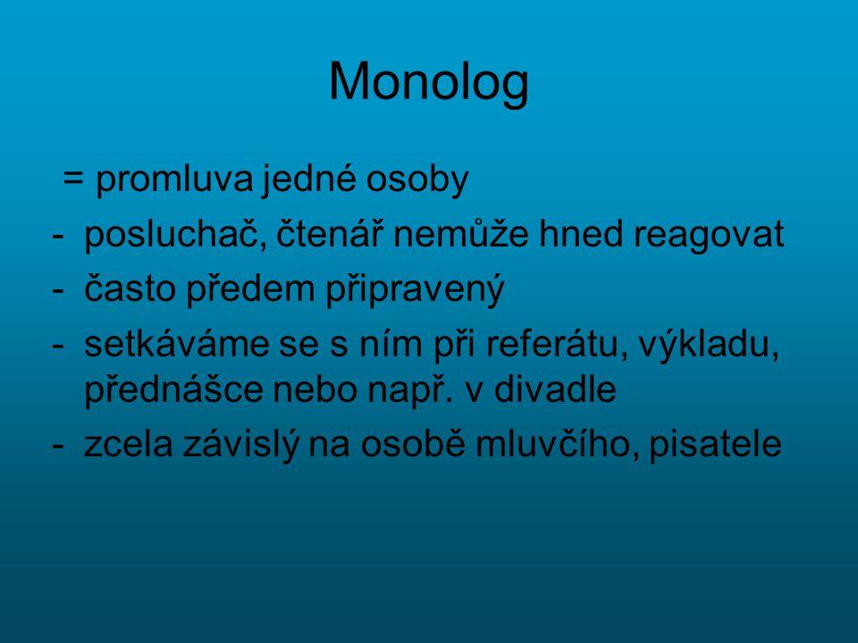 Monolog = promluva jedné osoby -posluchač, čtenář nemůže hned reagovat -často předem připravený -setkáváme se s ním při referátu, výkladu, přednášce n