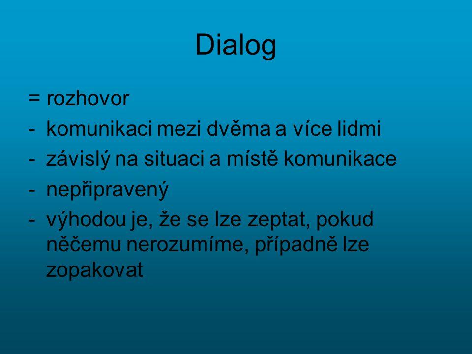 Dialog = rozhovor -komunikaci mezi dvěma a více lidmi -závislý na situaci a místě komunikace -nepřipravený -výhodou je, že se lze zeptat, pokud něčemu