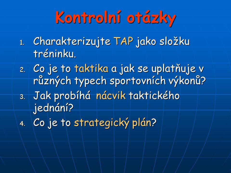 Kontrolní otázky 1. Charakterizujte TAP jako složku tréninku. 2. Co je to taktika a jak se uplatňuje v různých typech sportovních výkonů? 3. Jak probí