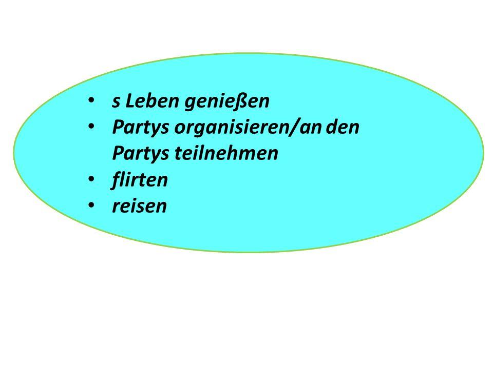 s Leben genießen Partys organisieren/an den Partys teilnehmen flirten reisen