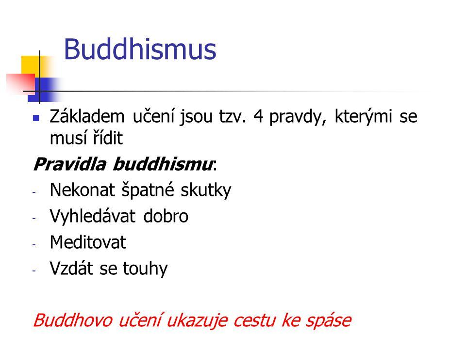 Buddhismus Základem učení jsou tzv. 4 pravdy, kterými se musí řídit Pravidla buddhismu: - Nekonat špatné skutky - Vyhledávat dobro - Meditovat - Vzdát