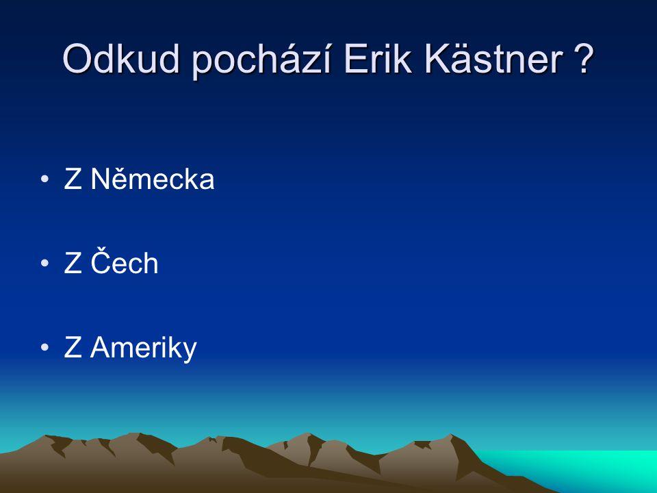 Odkud pochází Erik Kästner ? Z Německa Z Čech Z Ameriky