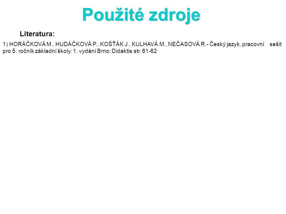 Použité zdroje Literatura: 1) HORÁČKOVÁ M., HUDÁČKOVÁ P., KOŠŤÁK J., KULHAVÁ M., NEČASOVÁ R.- Český jazyk, pracovní sešit pro 5.