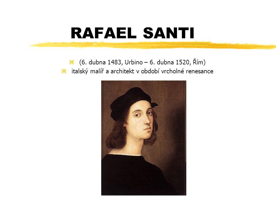 RAFAEL SANTI z(6. dubna 1483, Urbino – 6. dubna 1520, Řím) zitalský malíř a architekt v období vrcholné renesance