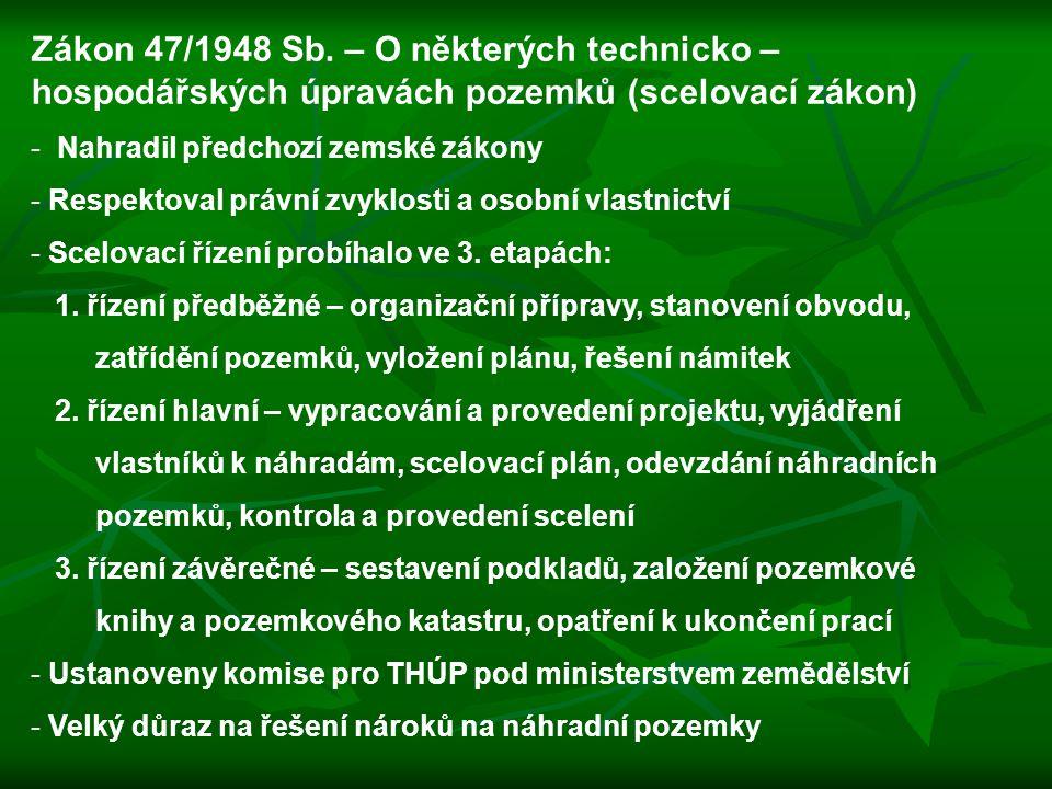Zákon 47/1948 Sb. – O některých technicko – hospodářských úpravách pozemků (scelovací zákon) - Nahradil předchozí zemské zákony - Respektoval právní z