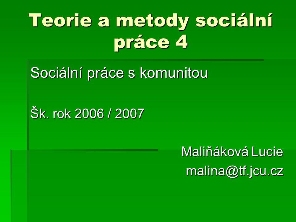 Teorie a metody sociální práce 4 Sociální práce s komunitou Šk. rok 2006 / 2007 Maliňáková Lucie malina@tf.jcu.cz