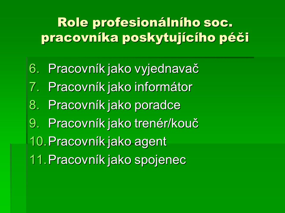 Role profesionálního soc. pracovníka poskytujícího péči 6.Pracovník jako vyjednavač 7.Pracovník jako informátor 8.Pracovník jako poradce 9.Pracovník j