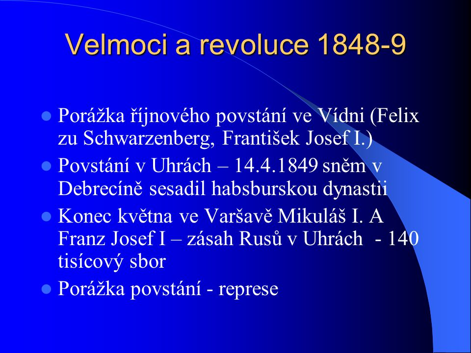 Velmoci a revoluce 1848-9 Porážka říjnového povstání ve Vídni (Felix zu Schwarzenberg, František Josef I.) Povstání v Uhrách – 14.4.1849 sněm v Debrec