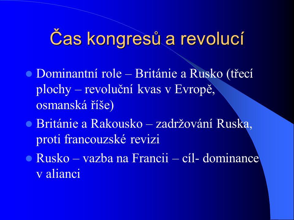 Čas kongresů a revolucí Dominantní role – Británie a Rusko (třecí plochy – revoluční kvas v Evropě, osmanská říše) Británie a Rakousko – zadržování Ru