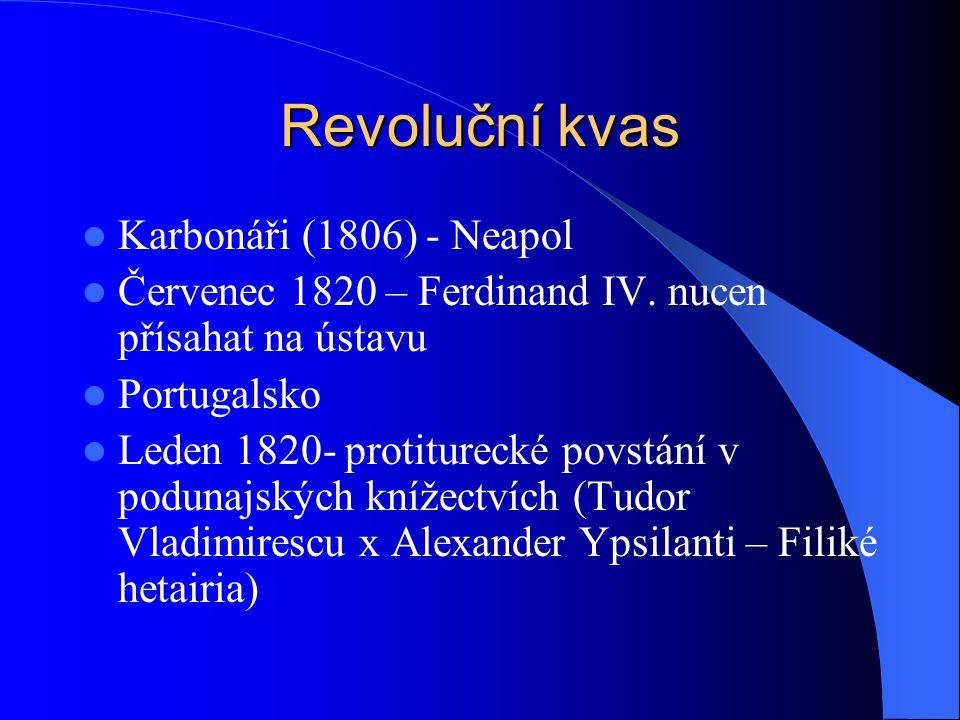 Revoluční kvas Karbonáři (1806) - Neapol Červenec 1820 – Ferdinand IV. nucen přísahat na ústavu Portugalsko Leden 1820- protiturecké povstání v poduna