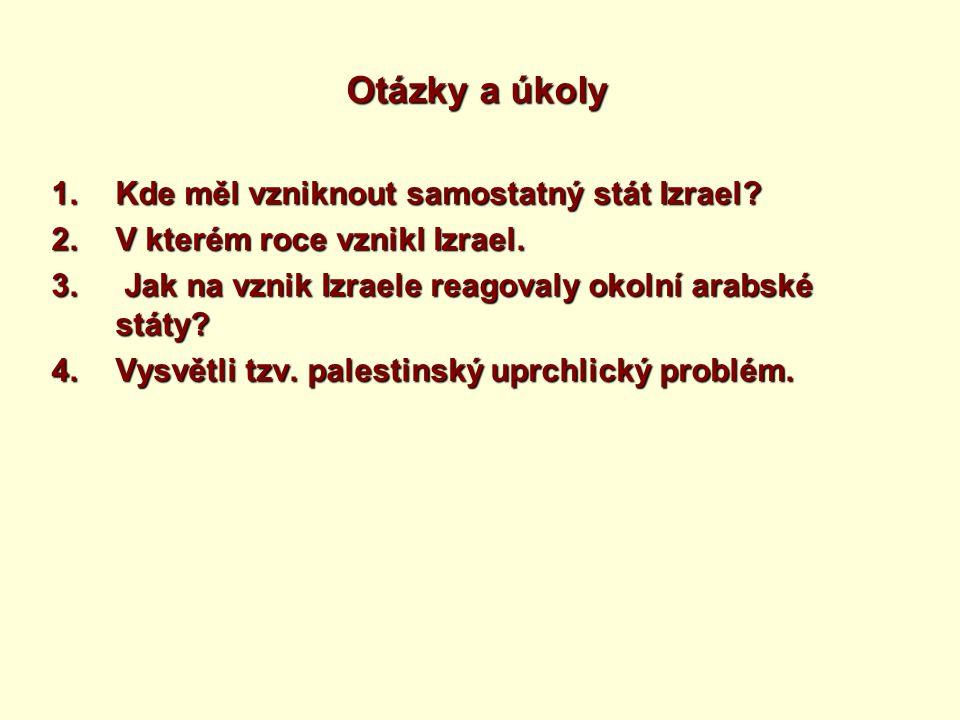 Otázky a úkoly 1.Kde měl vzniknout samostatný stát Izrael? 2.V kterém roce vznikl Izrael. 3. Jak na vznik Izraele reagovaly okolní arabské státy? 4.Vy