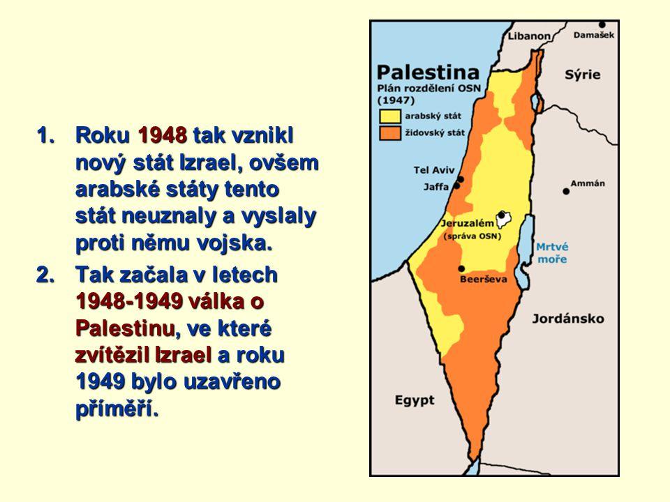 1.Roku 1948 tak vznikl nový stát Izrael, ovšem arabské státy tento stát neuznaly a vyslaly proti němu vojska. 2.Tak začala v letech 1948-1949 válka o