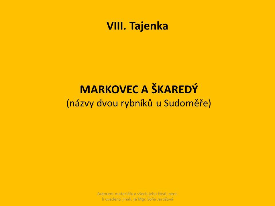 VIII. Tajenka MARKOVEC A ŠKAREDÝ (názvy dvou rybníků u Sudoměře) Autorem materiálu a všech jeho částí, není- li uvedeno jinak, je Mgr. Soňa Jarošová