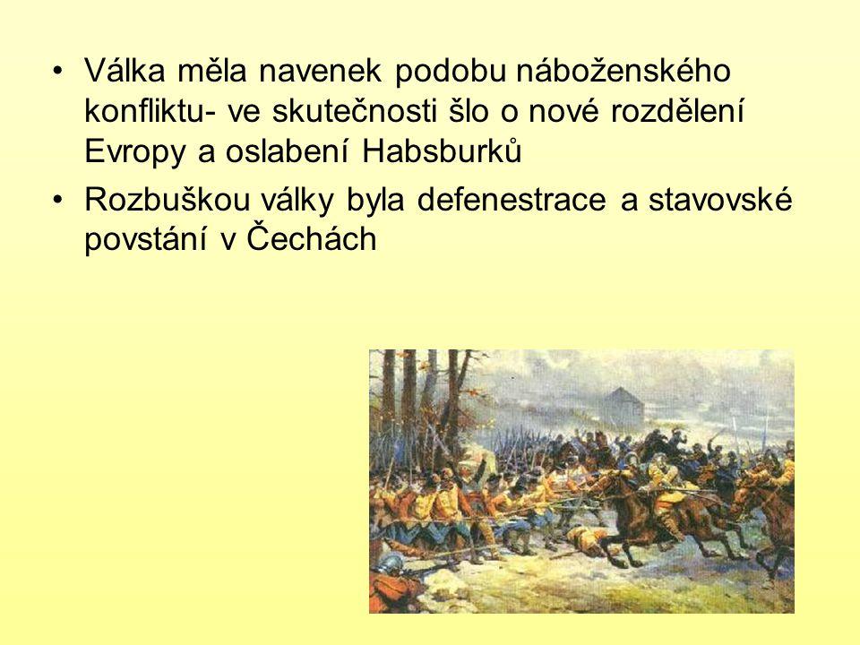 Válka měla navenek podobu náboženského konfliktu- ve skutečnosti šlo o nové rozdělení Evropy a oslabení Habsburků Rozbuškou války byla defenestrace a