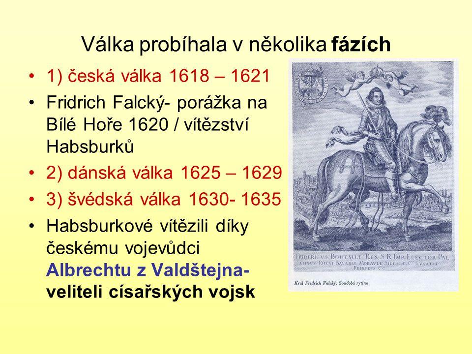 Válka probíhala v několika fázích 1) česká válka 1618 – 1621 Fridrich Falcký- porážka na Bílé Hoře 1620 / vítězství Habsburků 2) dánská válka 1625 – 1