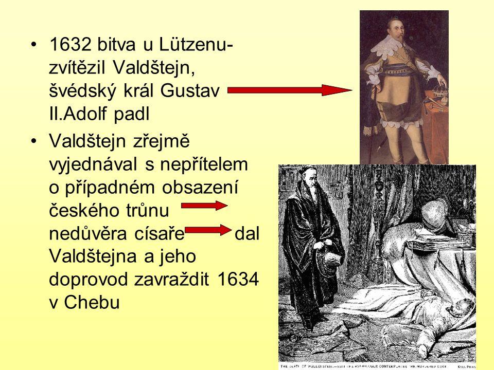 1632 bitva u Lützenu- zvítězil Valdštejn, švédský král Gustav II.Adolf padl Valdštejn zřejmě vyjednával s nepřítelem o případném obsazení českého trůn