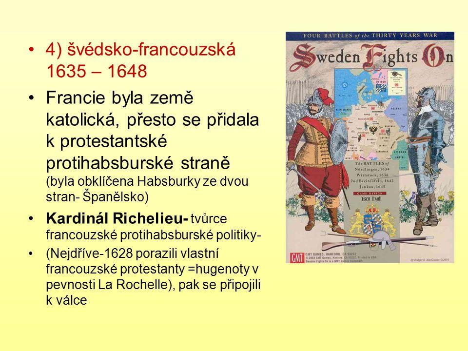 4) švédsko-francouzská 1635 – 1648 Francie byla země katolická, přesto se přidala k protestantské protihabsburské straně (byla obklíčena Habsburky ze
