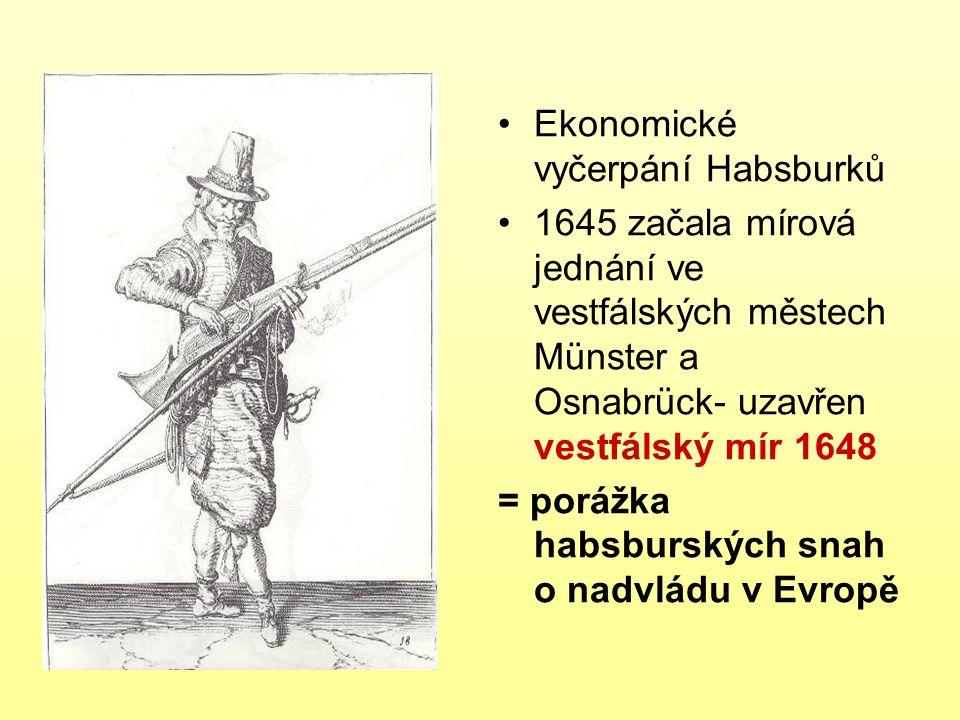 Ekonomické vyčerpání Habsburků 1645 začala mírová jednání ve vestfálských městech Münster a Osnabrück- uzavřen vestfálský mír 1648 = porážka habsbursk