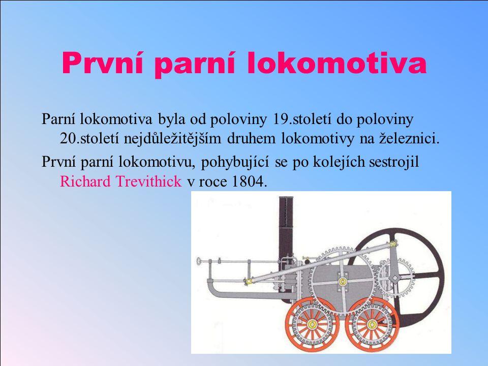 První parní lokomotiva Parní lokomotiva byla od poloviny 19.století do poloviny 20.století nejdůležitějším druhem lokomotivy na železnici.
