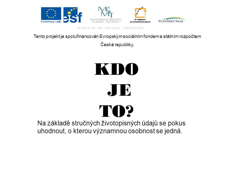 Tento projekt je spolufinancován Evropským sociálním fondem a státním rozpočtem České republiky. KDO JE TO? Na základě stručných životopisných údajů s