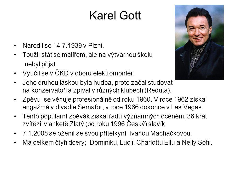 Karel Gott Narodil se 14.7.1939 v Plzni. Toužil stát se malířem, ale na výtvarnou školu nebyl přijat. Vyučil se v ČKD v oboru elektromontér. Jeho druh