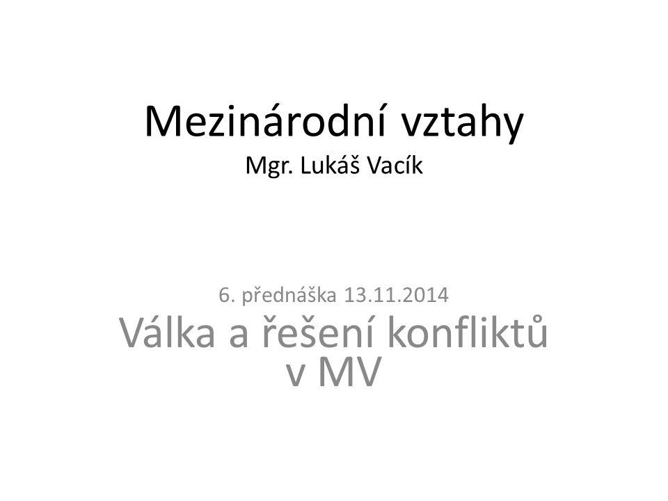 Mezinárodní vztahy Mgr. Lukáš Vacík 6. přednáška 13.11.2014 Válka a řešení konfliktů v MV