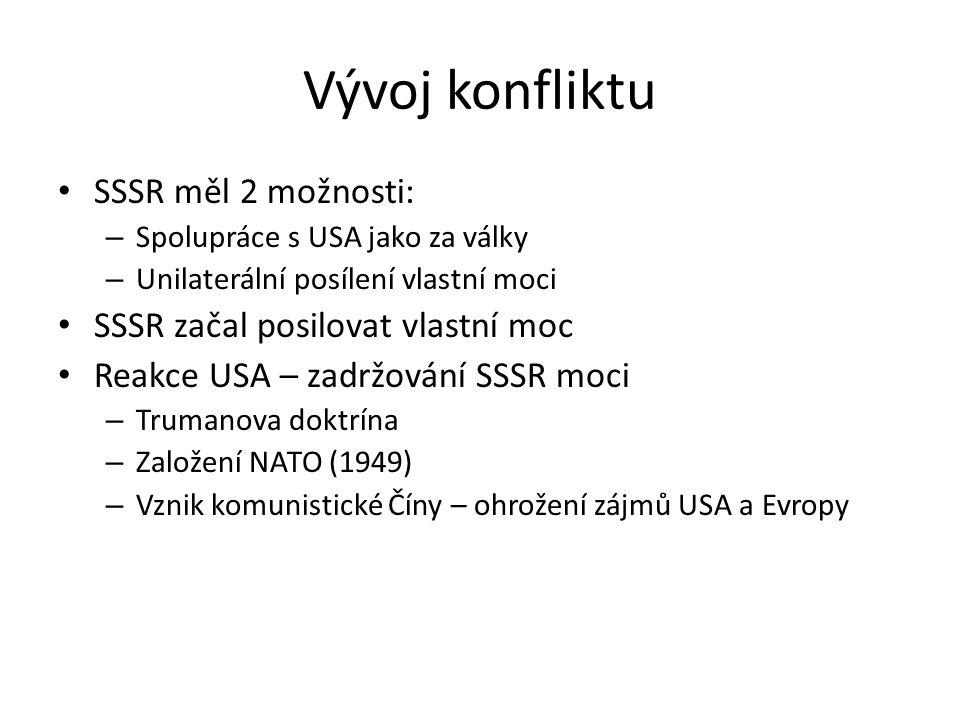 Vývoj konfliktu SSSR měl 2 možnosti: – Spolupráce s USA jako za války – Unilaterální posílení vlastní moci SSSR začal posilovat vlastní moc Reakce USA – zadržování SSSR moci – Trumanova doktrína – Založení NATO (1949) – Vznik komunistické Číny – ohrožení zájmů USA a Evropy