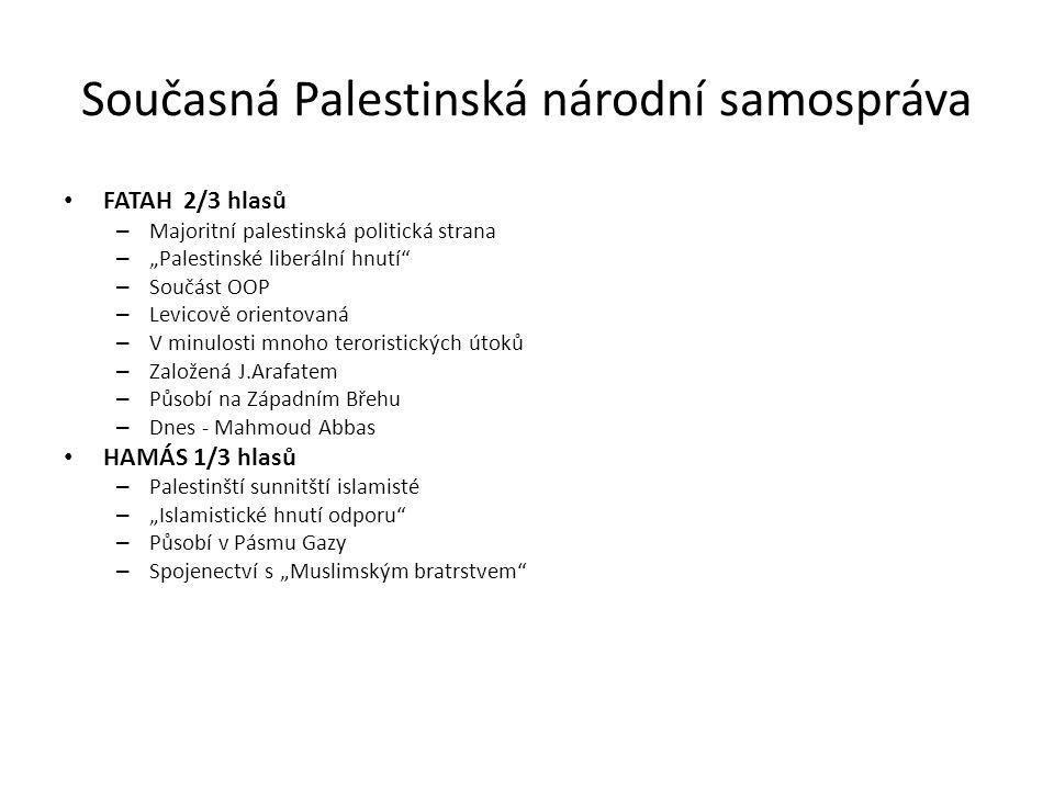 """Současná Palestinská národní samospráva FATAH 2/3 hlasů – Majoritní palestinská politická strana – """"Palestinské liberální hnutí – Součást OOP – Levicově orientovaná – V minulosti mnoho teroristických útoků – Založená J.Arafatem – Působí na Západním Břehu – Dnes - Mahmoud Abbas HAMÁS 1/3 hlasů – Palestinští sunnitští islamisté – """"Islamistické hnutí odporu – Působí v Pásmu Gazy – Spojenectví s """"Muslimským bratrstvem"""