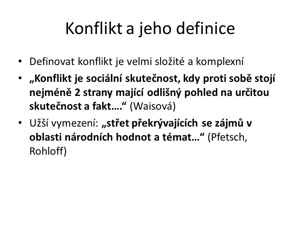 """Konflikt a jeho definice Definovat konflikt je velmi složité a komplexní """"Konflikt je sociální skutečnost, kdy proti sobě stojí nejméně 2 strany mající odlišný pohled na určitou skutečnost a fakt…. (Waisová) Užší vymezení: """"střet překrývajících se zájmů v oblasti národních hodnot a témat… (Pfetsch, Rohloff)"""