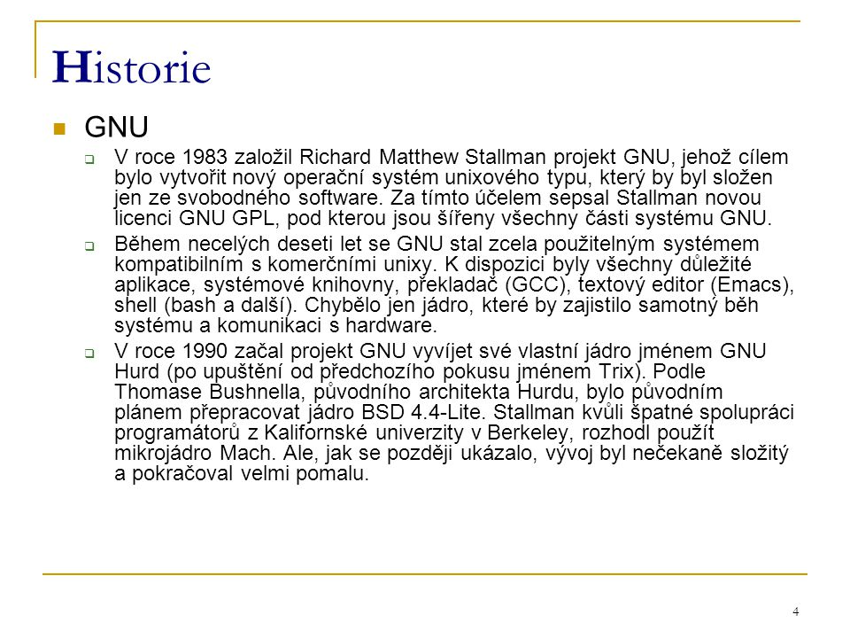 4 Historie GNU  V roce 1983 založil Richard Matthew Stallman projekt GNU, jehož cílem bylo vytvořit nový operační systém unixového typu, který by byl složen jen ze svobodného software.