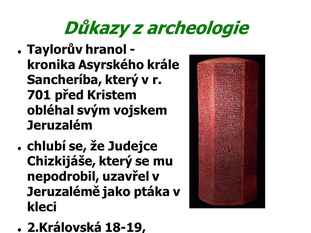 Důkazy z archeologie Taylorův hranol - kronika Asyrského krále Sancheríba, který v r. 701 před Kristem obléhal svým vojskem Jeruzalém chlubí se, že Ju