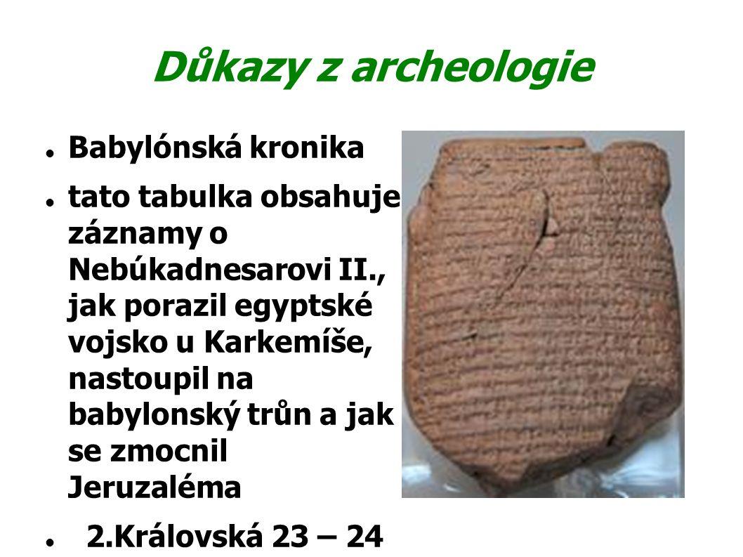 Důkazy z archeologie Babylónská kronika tato tabulka obsahuje záznamy o Nebúkadnesarovi II., jak porazil egyptské vojsko u Karkemíše, nastoupil na bab