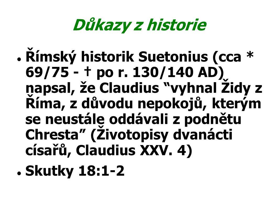 """Důkazy z historie Římský historik Suetonius (cca * 69/75 - † po r. 130/140 AD) napsal, že Claudius """"vyhnal Židy z Říma, z důvodu nepokojů, kterým se n"""