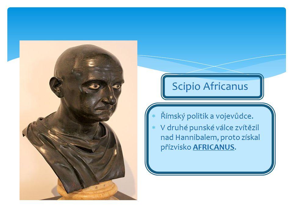 Scipio Africanus  Římský politik a vojevůdce.  V druhé punské válce zvítězil nad Hannibalem, proto získal přízvisko AFRICANUS.