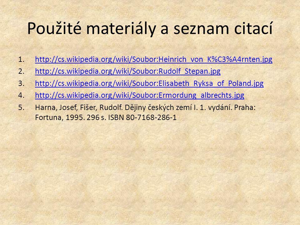 Použité materiály a seznam citací 1.http://cs.wikipedia.org/wiki/Soubor:Heinrich_von_K%C3%A4rnten.jpghttp://cs.wikipedia.org/wiki/Soubor:Heinrich_von_K%C3%A4rnten.jpg 2.http://cs.wikipedia.org/wiki/Soubor:Rudolf_Stepan.jpghttp://cs.wikipedia.org/wiki/Soubor:Rudolf_Stepan.jpg 3.http://cs.wikipedia.org/wiki/Soubor:Elisabeth_Ryksa_of_Poland.jpghttp://cs.wikipedia.org/wiki/Soubor:Elisabeth_Ryksa_of_Poland.jpg 4.http://cs.wikipedia.org/wiki/Soubor:Ermordung_albrechts.jpghttp://cs.wikipedia.org/wiki/Soubor:Ermordung_albrechts.jpg 5.Harna, Josef, Fišer, Rudolf.
